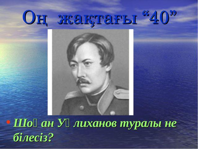"""Оң жақтағы """"40"""" Шоқан Уәлиханов туралы не білесіз?"""