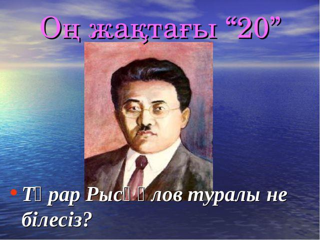 """Оң жақтағы """"20"""" Тұрар Рысқұлов туралы не білесіз?"""