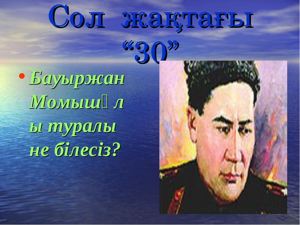 """Сол жақтағы """"30"""" Бауыржан Момышұлы туралы не білесіз?"""
