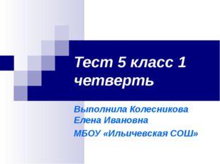 Тест 5 класс 1 четверть Выполнила Колесникова Елена Ивановна МБОУ «Ильичевска