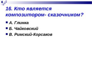16. Кто является композитором- сказочником? А. Глинка Б. Чайковский В. Римски
