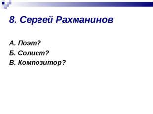 8. Сергей Рахманинов А. Поэт? Б. Солист? В. Композитор?