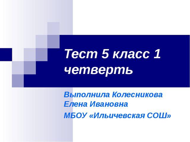Тест 5 класс 1 четверть Выполнила Колесникова Елена Ивановна МБОУ «Ильичевска...
