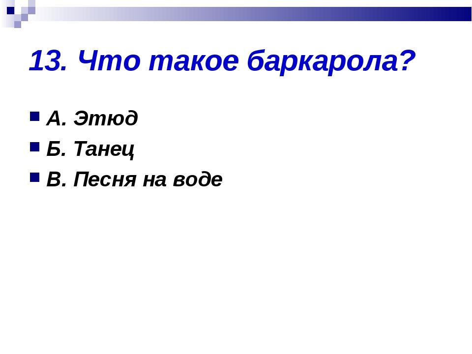 13. Что такое баркарола? А. Этюд Б. Танец В. Песня на воде