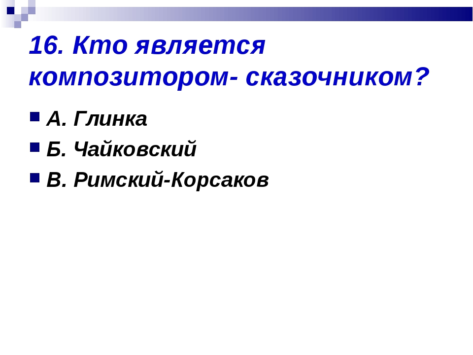 16. Кто является композитором- сказочником? А. Глинка Б. Чайковский В. Римски...