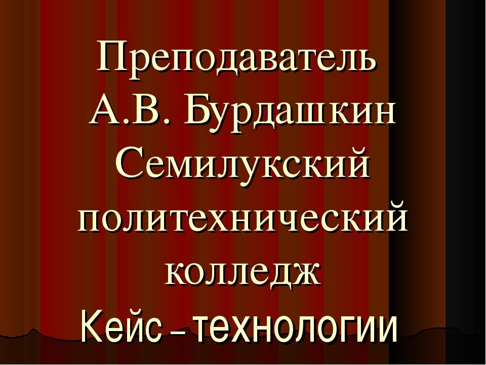 Преподаватель А.В. Бурдашкин Семилукский политехнический колледж Кейс – техно...