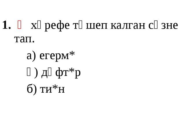 Ә хәрефе төшеп калган сүзне тап. а) егерм* ә) дәфт*р б) ти*н