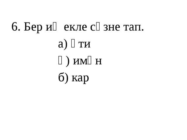 6. Бер иҗекле сүзне тап. а) әти ә) имән б) кар