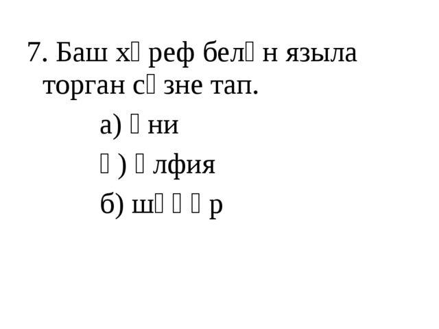 7. Баш хәреф белән языла торган сүзне тап. а) әни ә) әлфия б) шәһәр
