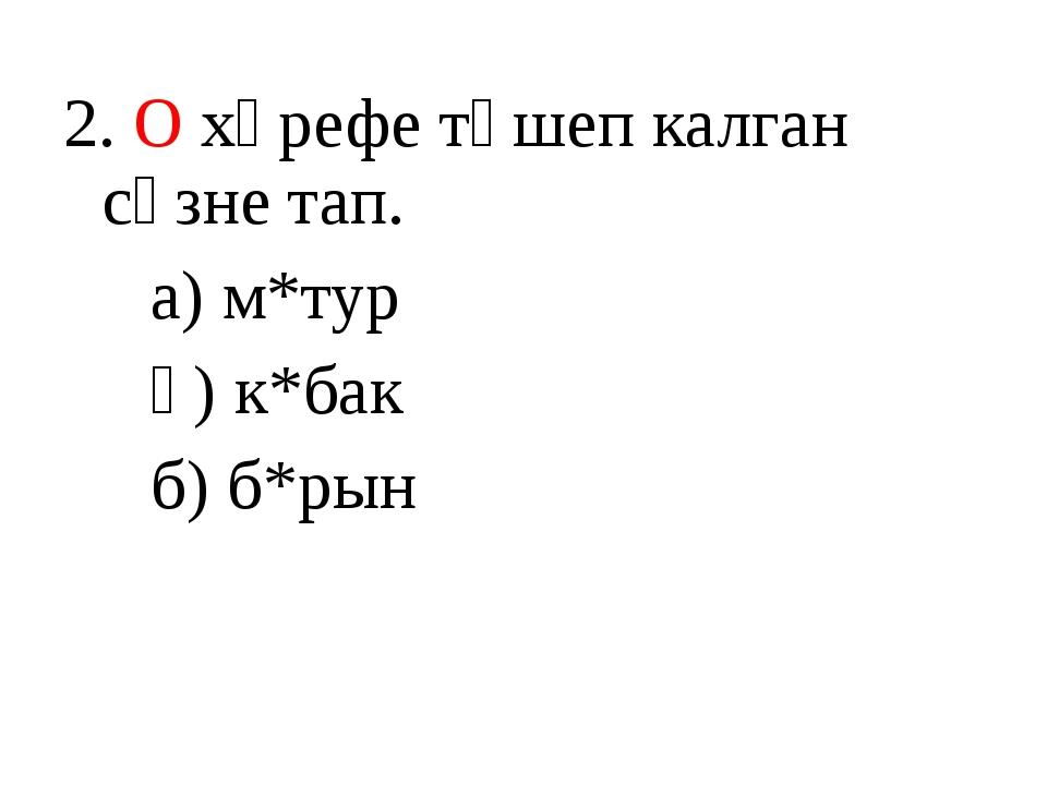 2. О хәрефе төшеп калган сүзне тап. а) м*тур ә) к*бак б) б*рын
