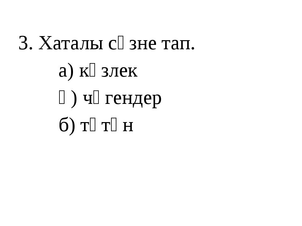 3. Хаталы сүзне тап. а) күзлек ә) чөгендер б) төтөн