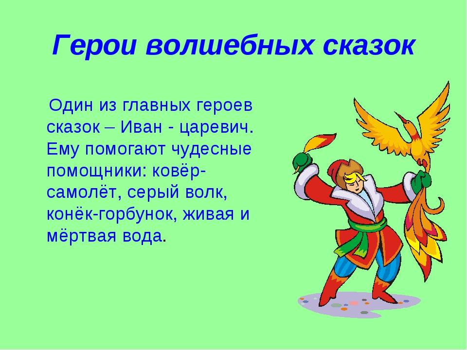 Герои волшебных сказок Один из главных героев сказок – Иван - царевич. Ему по...
