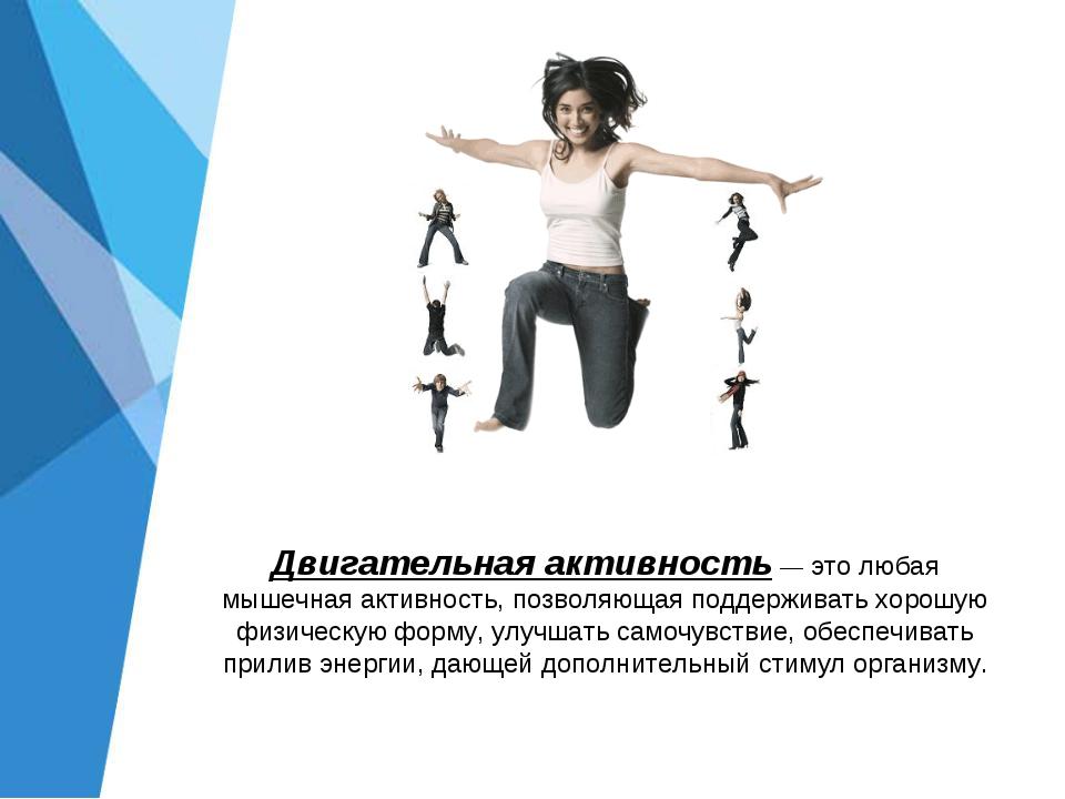 Двигательная активность — это любая мышечная активность, позволяющая поддержи...