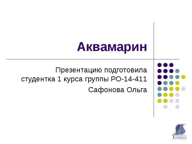 Аквамарин Презентацию подготовила студентка 1 курса группы РО-14-411 Сафонова...