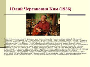 Юлий Черсанович Ким (1936) Песни Ю.Кима прозвучали в 50 фильмах и сразу стали