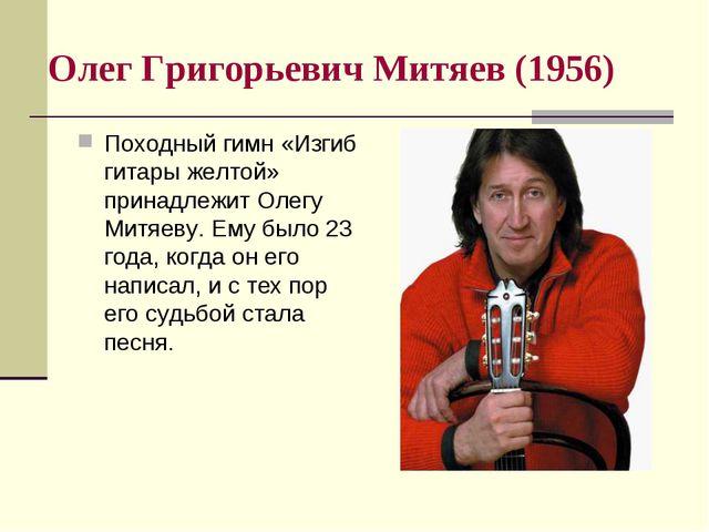 Олег Григорьевич Митяев (1956) Походный гимн «Изгиб гитары желтой» принадлежи...