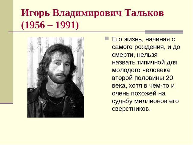Игорь Владимирович Тальков (1956 – 1991) Его жизнь, начиная с самого рождения...