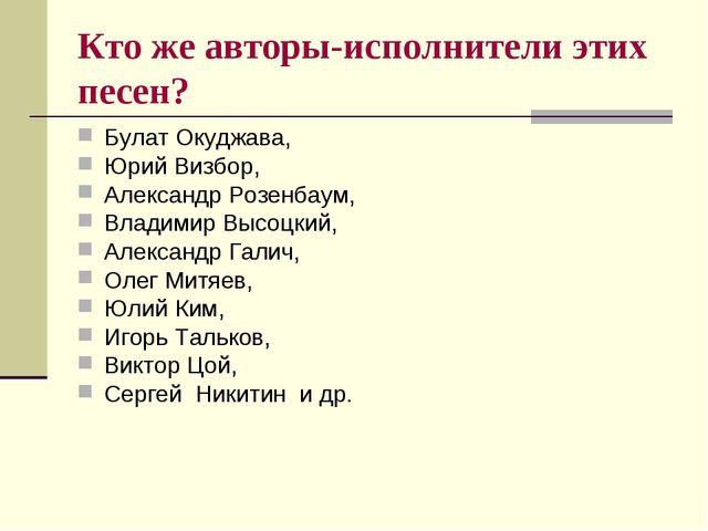 Кто же авторы-исполнители этих песен? Булат Окуджава, Юрий Визбор, Александр...