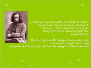 русский учёный и общественный деятель, химик, физикохимик, физик, метролог,