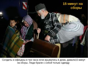15 минут на сборы Солдаты и офицеры в три часа ночи врывались в дома, давали1