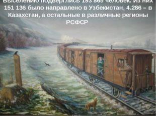 Выселению подверглись 193 865 человек. Из них 151 136 было направлено в Узбек