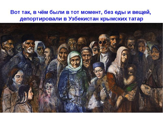Вот так, в чём были в тот момент, без еды и вещей, депортировали в Узбекистан...