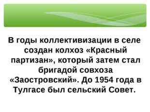 В годы коллективизации в селе создан колхоз «Красный партизан», который затем