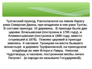 Тулгасский приход. Располагался на левом берегу реки Северная Двина, при впад