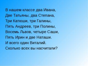 В нашем классе два Ивана, Две Татьяны, два Степана, Три Катюши, три Галины, П