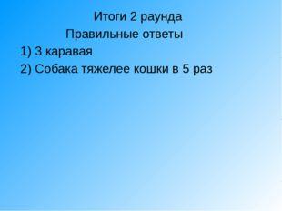 Итоги 2 раунда Правильные ответы 1) 3 каравая 2) Собака тяжелее кошки в 5 раз