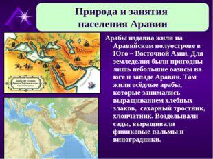 Арабы издавна жили на Аравийском полуострове в Юго – Восточной Азии. Для земл