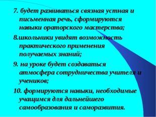 7. будет развиваться связная устная и письменная речь, сформируются навыки ор