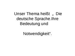 """Unser Thema heißt """" Die deutsche Sprache.Ihre Bedeutung und Notwendigkeit""""."""
