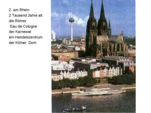 2. am Rhein 2 Tausend Jahre alt die Römer Eau de Cologne der Karnewal ein Han