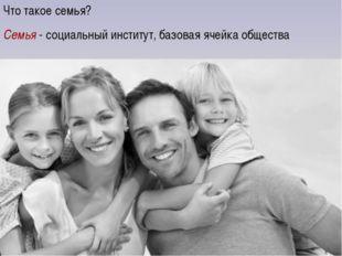 Что такое семья? Семья - социальный институт, базовая ячейка общества