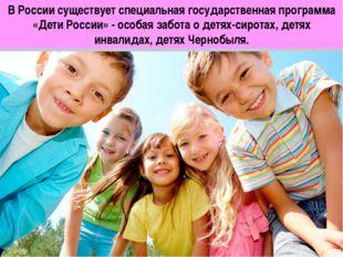 В России существует специальная государственная программа «Дети России» - осо
