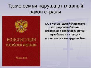 Такие семьи нарушают главный закон страны т.к. в Конституции РФ записано, что