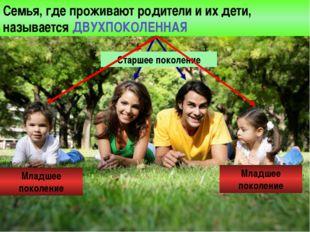 Семья, где проживают родители и их дети, называется ДВУХПОКОЛЕННАЯ Старшее по