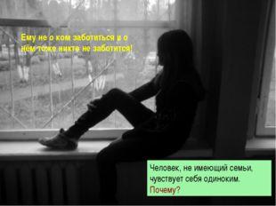 Человек, не имеющий семьи, чувствует себя одиноким. Почему? Ему не о ком забо