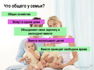 Что общего у семьи? Общее хозяйство Живут в одном доме Объединяют свою зарпла