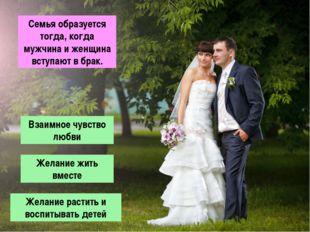 Семья образуется тогда, когда мужчина и женщина вступают в брак. Взаимное чув