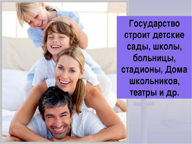 Государство строит детские сады, школы, больницы, стадионы, Дома школьников,...