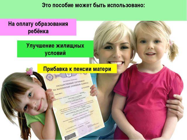 Это пособие может быть использовано: На оплату образования ребёнка Улучшение...