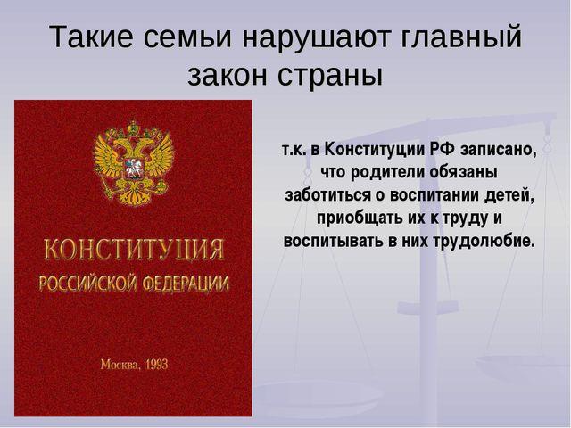 Такие семьи нарушают главный закон страны т.к. в Конституции РФ записано, что...