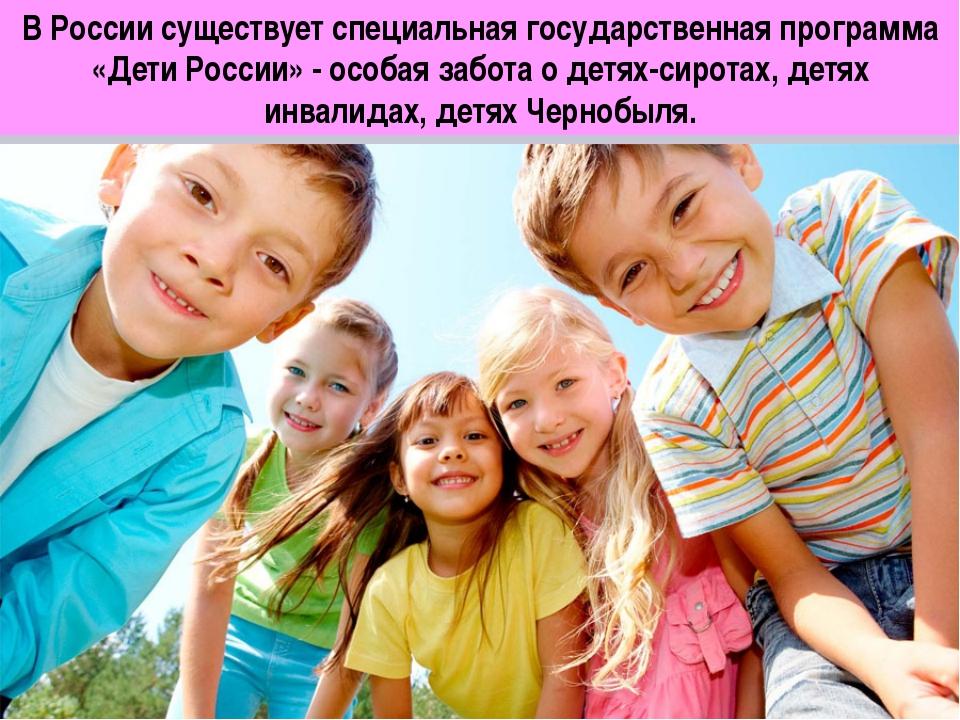 В России существует специальная государственная программа «Дети России» - осо...