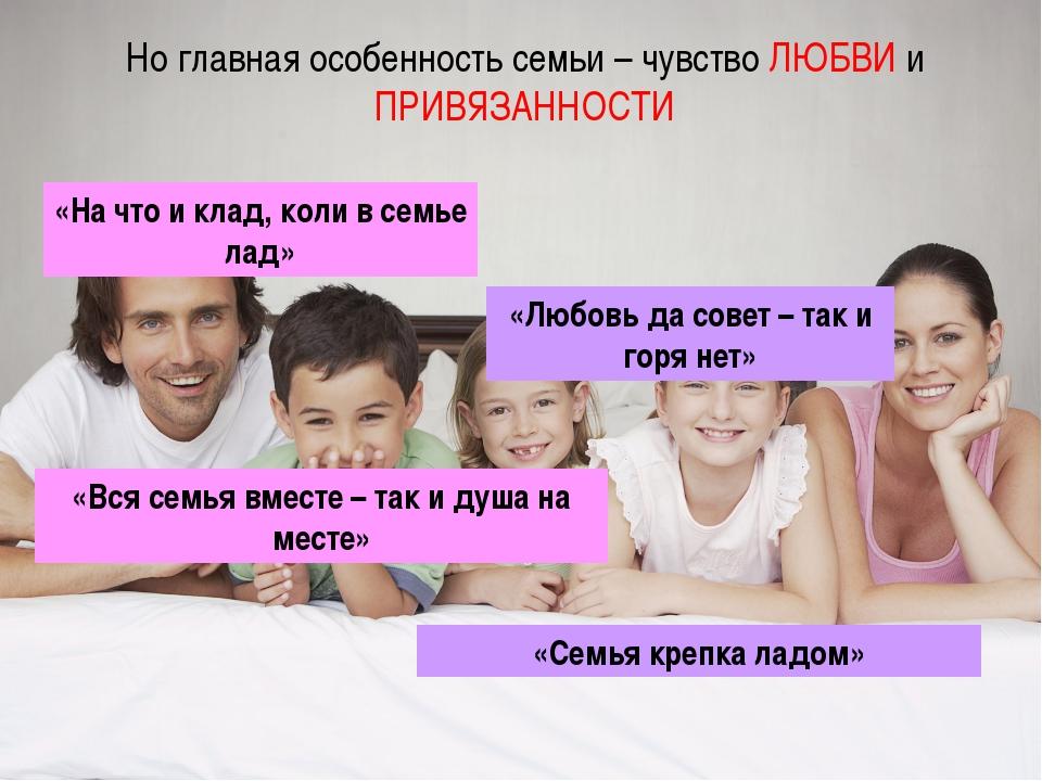 Но главная особенность семьи – чувство ЛЮБВИ и ПРИВЯЗАННОСТИ «На что и клад,...