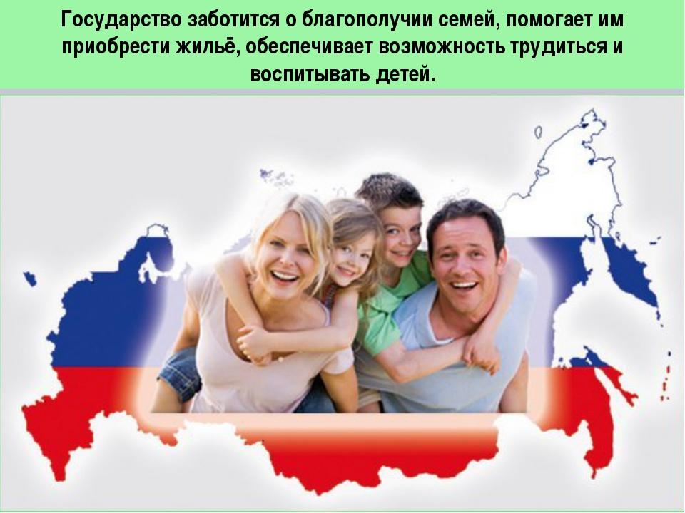 Государство заботится о благополучии семей, помогает им приобрести жильё, обе...