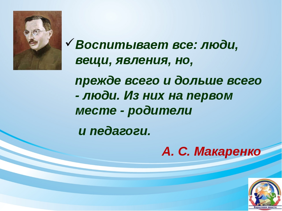 Воспитывает все: люди, вещи, явления, но, прежде всего и дольше всего - люди....