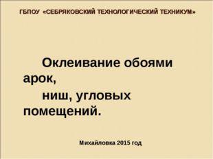 ГБПОУ «СЕБРЯКОВСКИЙ ТЕХНОЛОГИЧЕСКИЙ ТЕХНИКУМ» Михайловка 2015 год Оклеивание