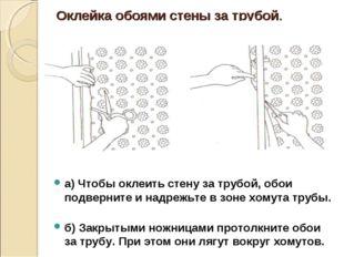 Оклейка обоями стены за трубой. а) Чтобы оклеить стену за трубой, обои подвер